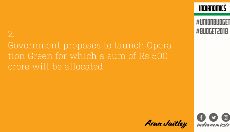 Government proposes to launch Operation Green for which a sum of Rs 500 crore will be allocated.