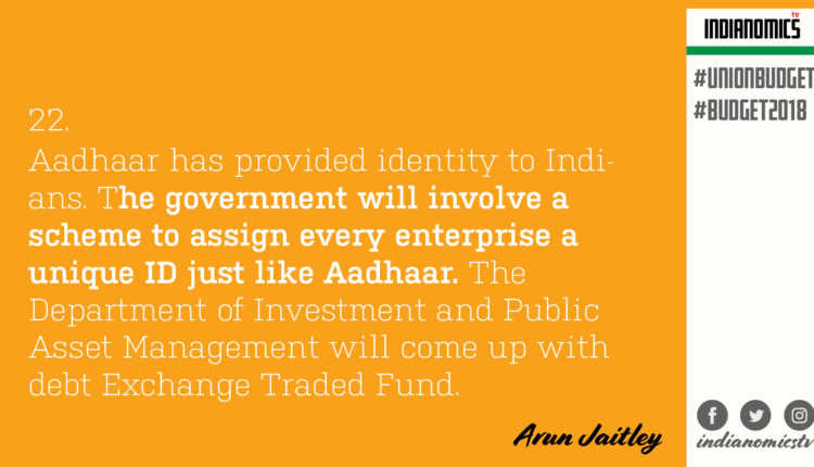 Aadhaar has provided identity to Indians. The government will involve a scheme to assign every enterprise a unique ID just like Aadhaar. The Department of Investment and Public Asset Management will come up with debt Exchange Traded Fund.